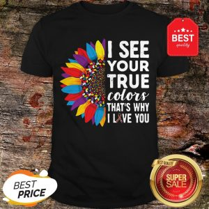 Nice Flowers Autism I See Your True Colors That's My I Love You Shirt