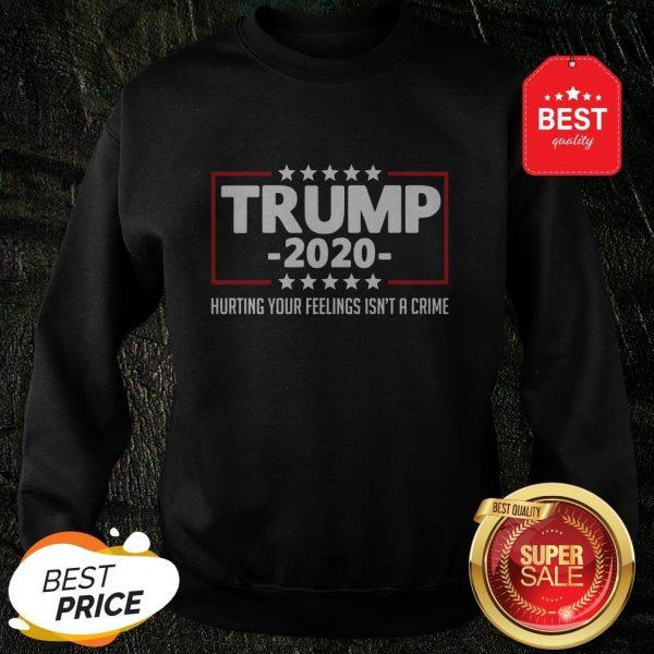 Nice Trump 2020 Hurting Your Feelings Isn't A Crime Sweatshirt