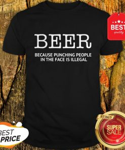 Official Beer Because Punching People In The Face Is Illegal Shirt