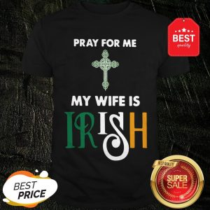 Official Pray For Me My Wife Is Irish Shirt