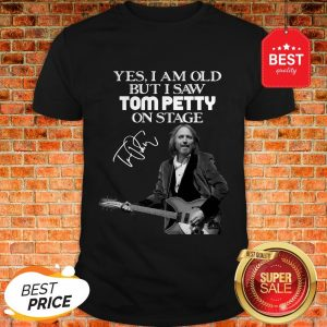 Official Yes I Am Old But I Saw Tom Petty On Stage Signature Shirt