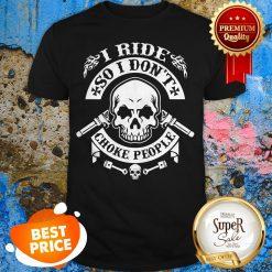 Skull I Ride So I Don't Choke People Shirt
