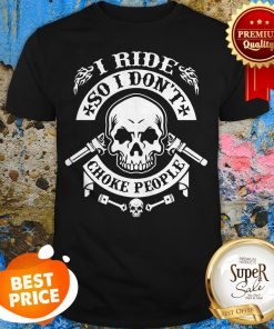 Skull I Ride So I Don't Choke People Shirt