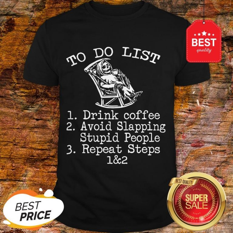 To Do List 1 Drink Coffee 2 Avoid Slapping Stupid People 3 Repeat Steps 1 & 2 – Skeleton Shirt