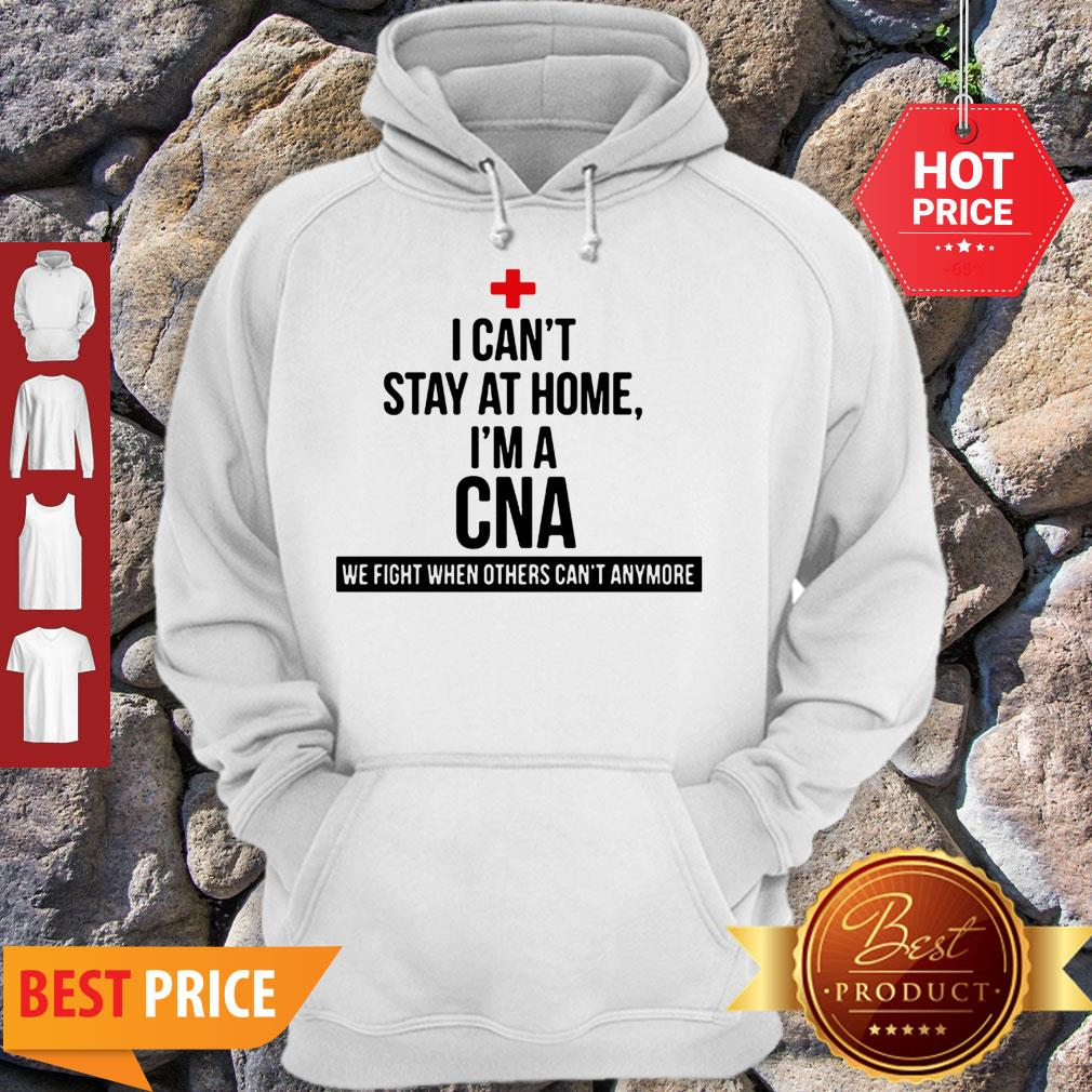 Good I Can't Stay At Home I'm A CNA We Fight When Others Can't Anymore Hoodie