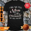 Good Original Two Titles Mom And Pharmacist Mother's Day Floral Cute Gift Shirt