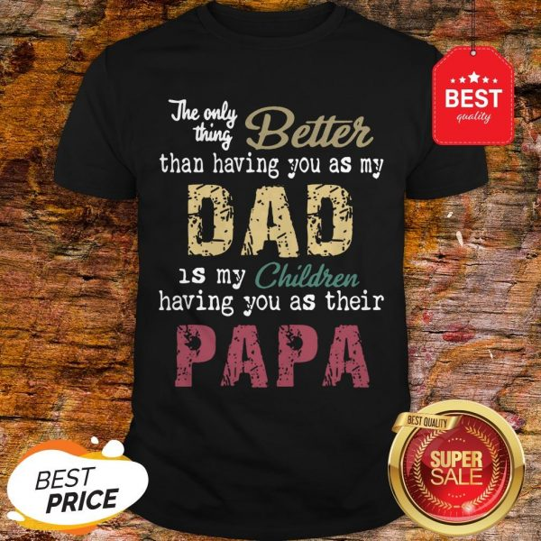 Good The Only Thing Better Than Having You As My Dad Children Papa Vintage Shirt