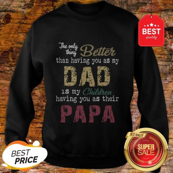 Good The Only Thing Better Than Having You As My Dad Children Papa Vintage Sweatshirt