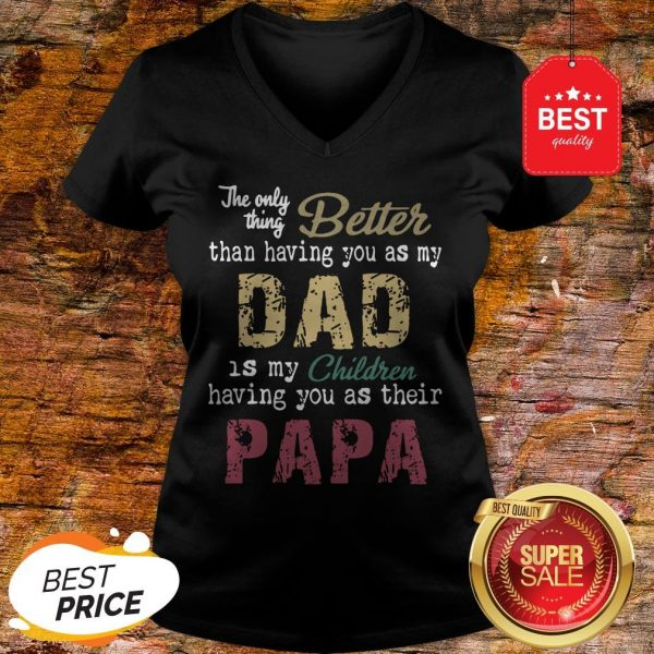 Good The Only Thing Better Than Having You As My Dad Children Papa Vintage V-Neck