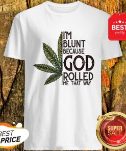 Good Weed Marijuana I'm Blunt Because God Rolled Me That Way Cannabis Shirt