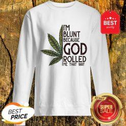 Good Weed Marijuana I'm Blunt Because God Rolled Me That Way Cannabis Sweatshirt
