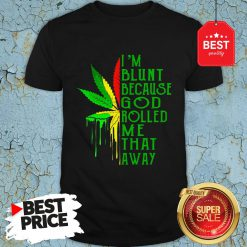 Nice Bob Marley I'm Blunt Because God Rolled Me That Away Shirt