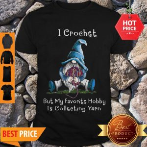 Nice Gnome I Crochet But My Favorite Hobby Is Collecting Yarn Shirt
