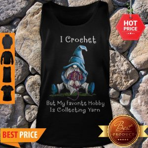 Nice Gnome I Crochet But My Favorite Hobby Is Collecting Yarn Tank Top