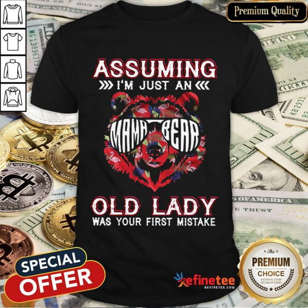 Pretty Assuming I'm Just A Mama Bear Old Lady Was Your First Mistake Shirt - Design By Refinetee.com
