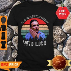 Pretty Vintage Vato Loco I'll Always Be Your Brother Shirt