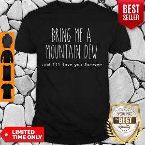 Bring Me A Mountain Dew and I'll Love You Forever Shirt