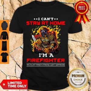 Funny I Can't Stay At Home I'm A Firefighter We Fight When Others Can't Anymore Shirt