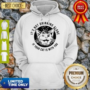 Good Kitten Cat It's Not Drinking Alone If Your Cat Is With You Hoodie