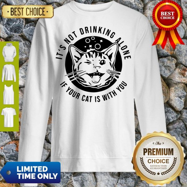 Good Kitten Cat It's Not Drinking Alone If Your Cat Is With You Sweatshirt