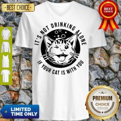Good Kitten Cat It's Not Drinking Alone If Your Cat Is With You V-Neck