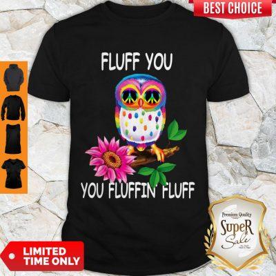 Good Owl Fluff You You Fluffin Fluff T-Shirt