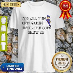 Nice It's All Fun And Games Until The Cops Show Up Shirt