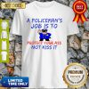 Pretty A Policeman's Job Is To Protect Your Ass Not Kiss It Funny Shirt