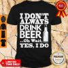Pro I Dont Always Drink Beer Oh Wait Yes I Do Shirt