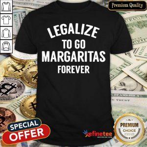 Pro Legalize To Go Margaritas Forever Shirt