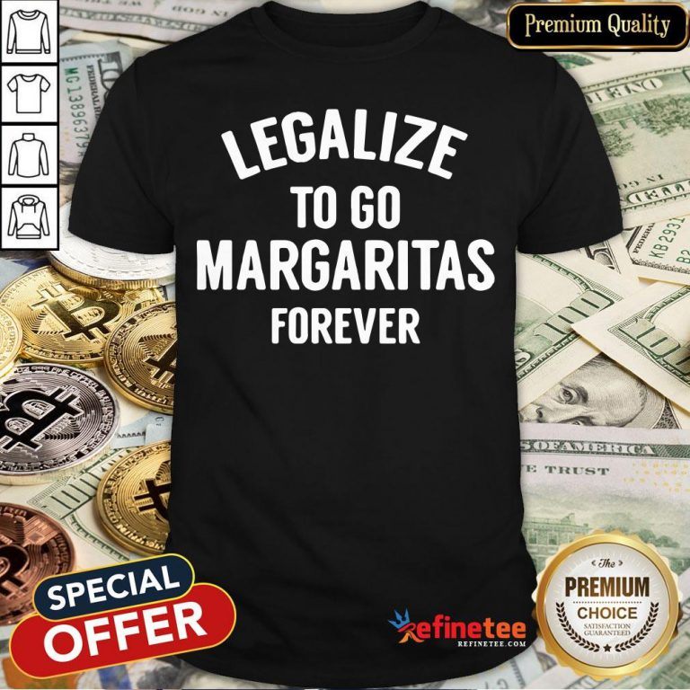 Pro Legalize To Go Margaritas Forever Shirt - Design By Refinetee