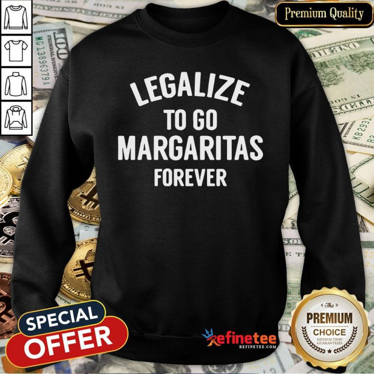 Pro Legalize To Go Margaritas Forever Sweatshirt - Design By Refinetee
