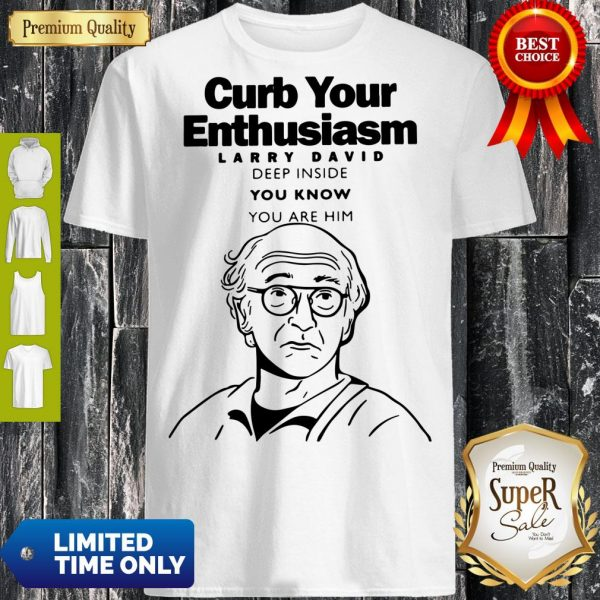 Funny Curb Your Enthusiasm Larry David Deep Inside You Know You Are Him Shirt