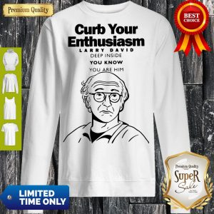 Funny Curb Your Enthusiasm Larry David Deep Inside You Know You Are Him Sweatshirt