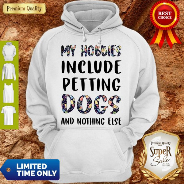 Good Flowers My Hobbies Include Petting Dogs And Nothing Else Hoodie