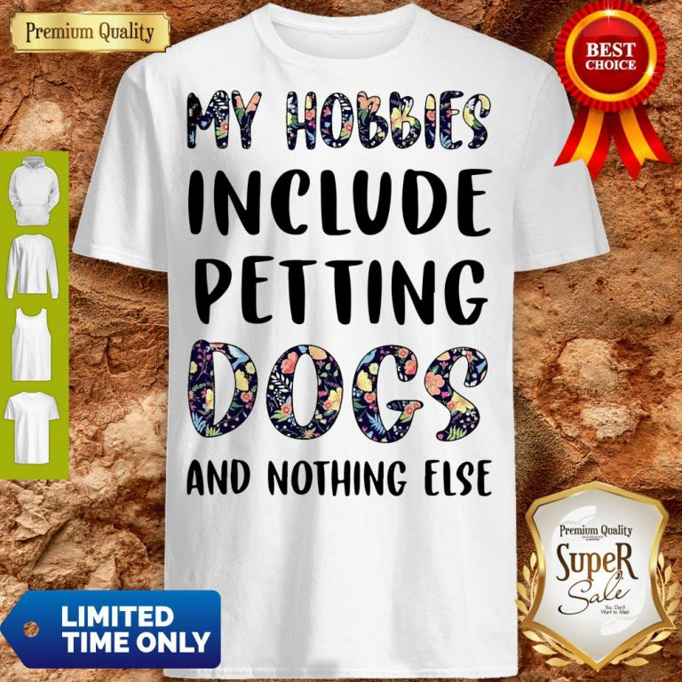 Good Flowers My Hobbies Include Petting Dogs And Nothing Else Shirt
