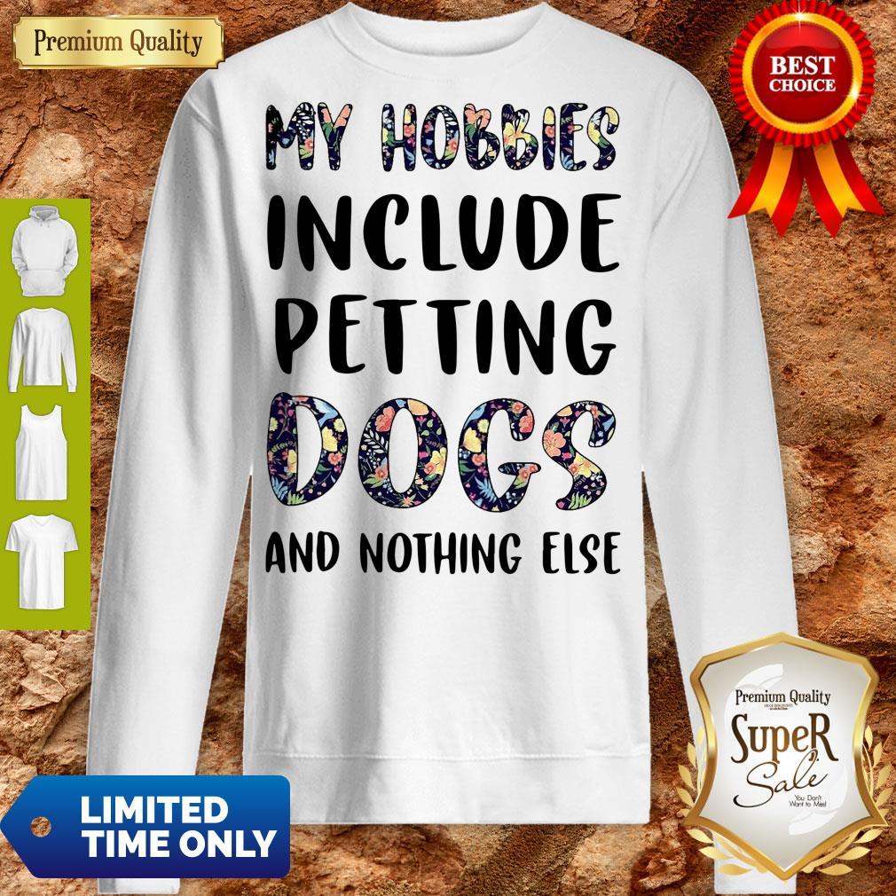 Good Flowers My Hobbies Include Petting Dogs And Nothing Else Sweatshirt