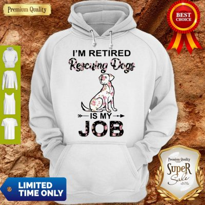 Good I'm Retired Rescuing Dogs Flowers Is My Job Hoodie