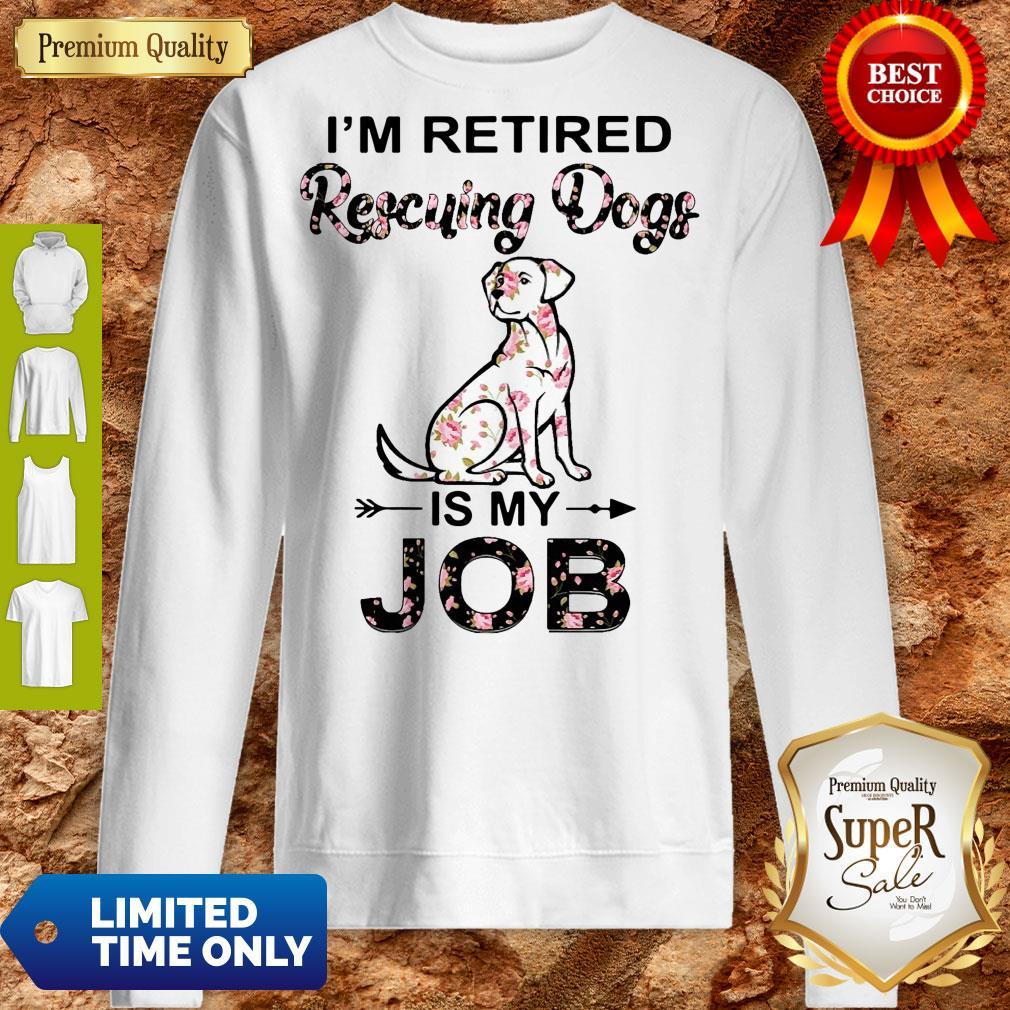 Good I'm Retired Rescuing Dogs Flowers Is My Job Sweatshirt
