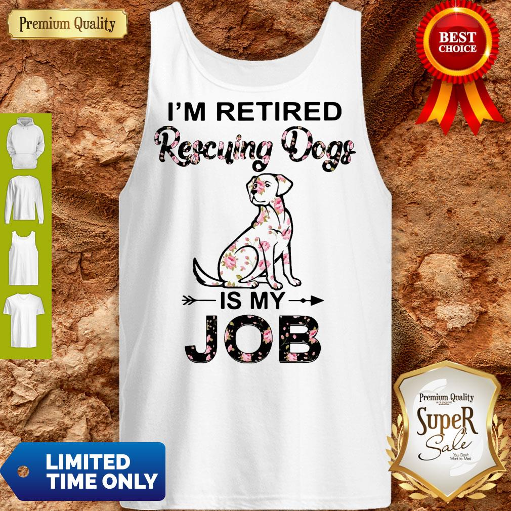 Good I'm Retired Rescuing Dogs Flowers Is My Job Tank Top