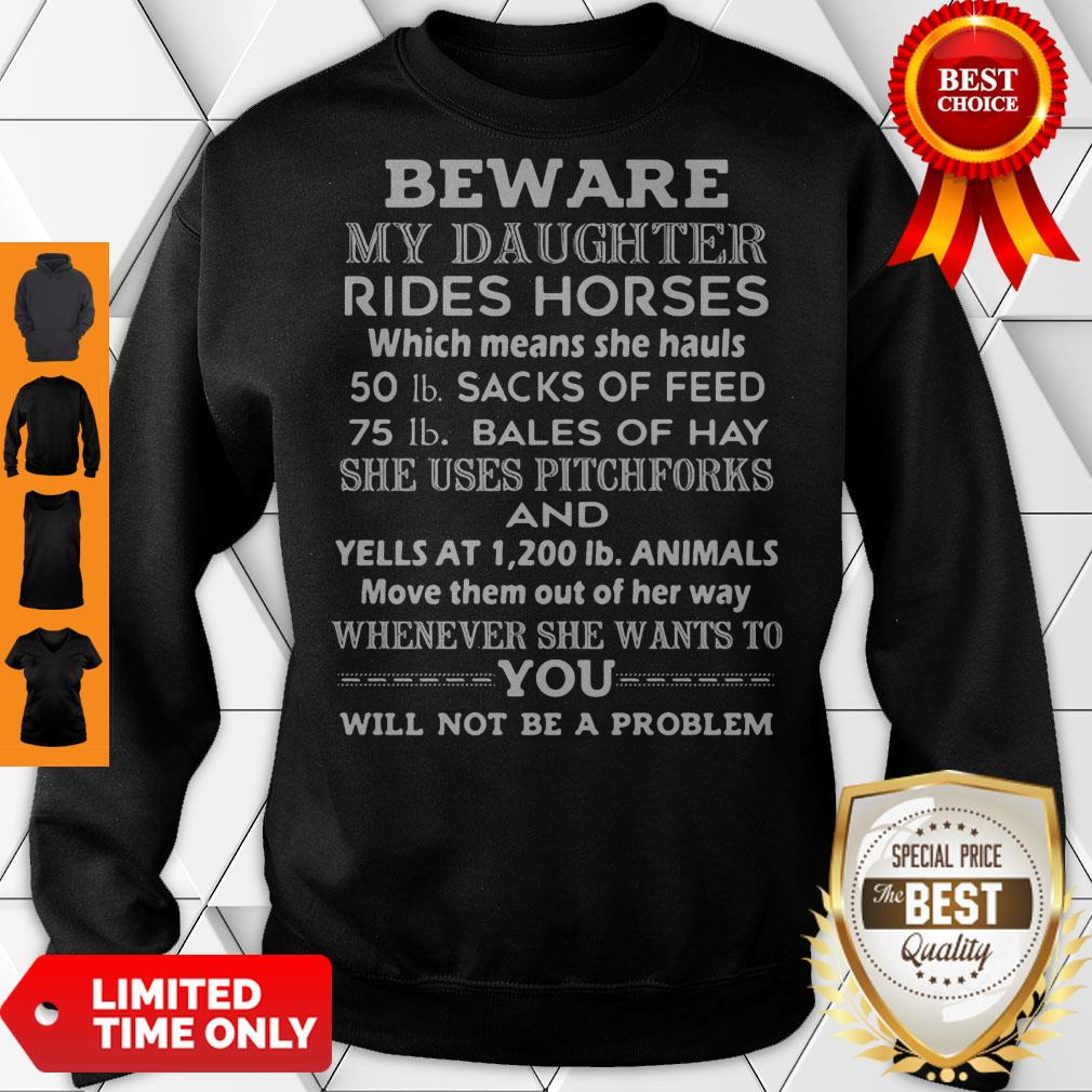 Beware My Daughter Rides Horses 50 Lb Sacks Of Feed 75 Lb Bales Of She Uses Pitchforks And Whenever She Wants To You Will Not Be Problem Sweatshirt