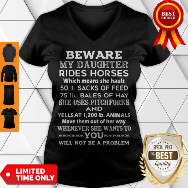 Beware My Daughter Rides Horses 50 Lb Sacks Of Feed 75 Lb Bales Of She Uses Pitchforks And Whenever She Wants To You Will Not Be Problem V-Neck