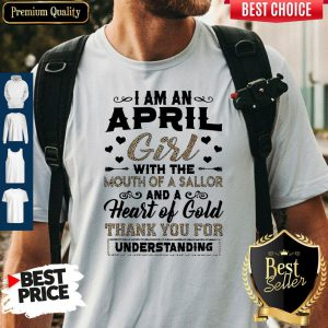 I Am An April Girl With The Mouth Of A Sailor And A Heart Of Gold Thank You For Understanding Shirt