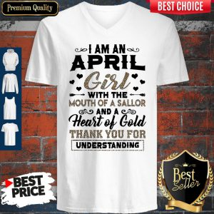 I Am An April Girl With The Mouth Of A Sailor And A Heart Of Gold Thank You For Understanding V-Neck