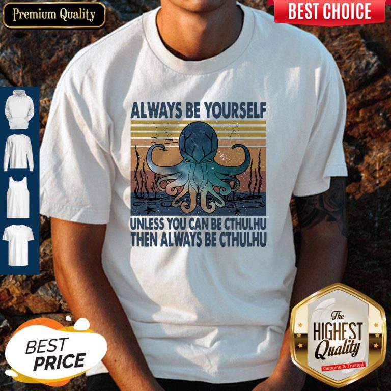 Nice Always Be Yourself Unless You Can Be Cthulhu Then Always Be Cthulhu Vintage Shirt