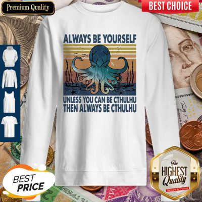 Nice Always Be Yourself Unless You Can Be Cthulhu Then Always Be Cthulhu Vintage Sweatshirt