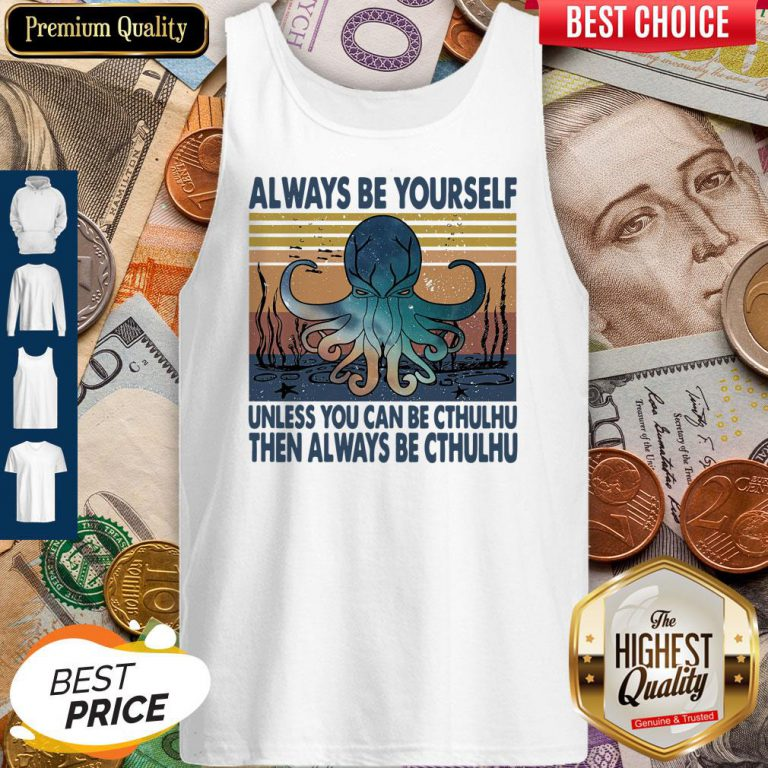 Nice Always Be Yourself Unless You Can Be Cthulhu Then Always Be Cthulhu Vintage Tank Top