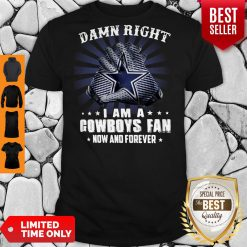 Nice Damn Right I Am A Cowboys Fan Now And Forever Shirt