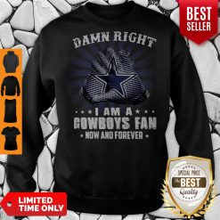 Nice Damn Right I Am A Cowboys Fan Now And Forever Sweatshirt