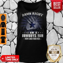 Nice Damn Right I Am A Cowboys Fan Now And Forever Tank Top